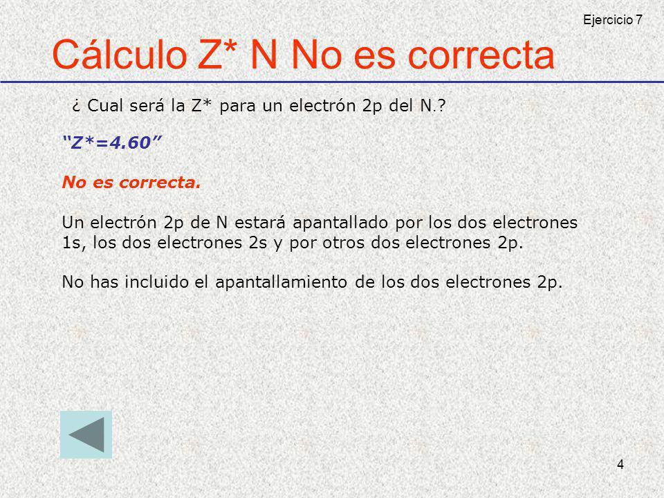 4 Cálculo Z* N No es correcta ¿ Cual será la Z* para un electrón 2p del N.