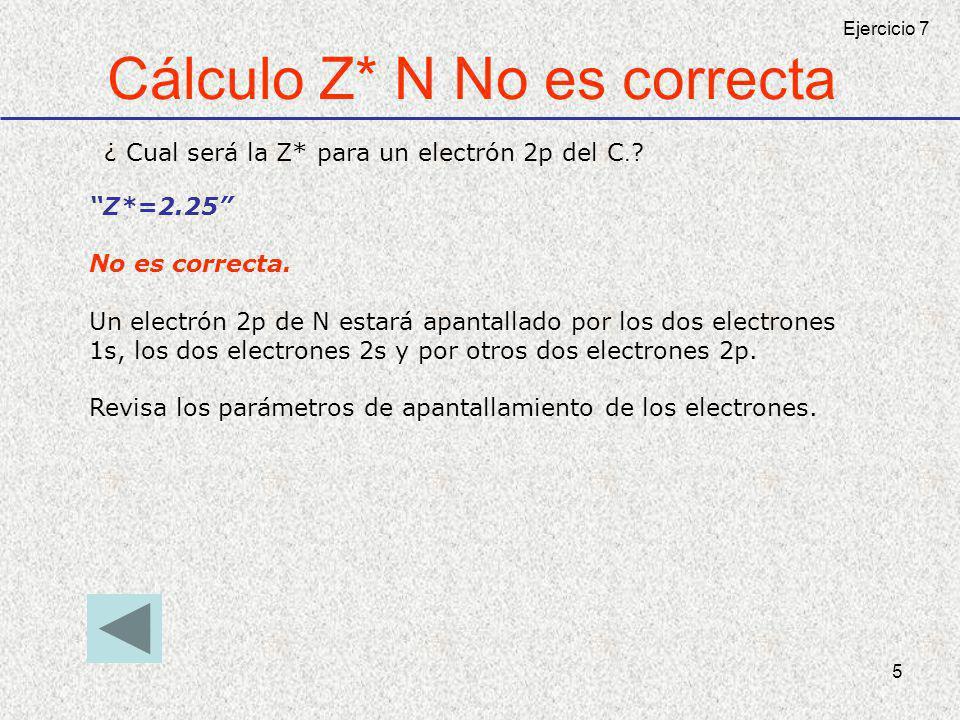 5 Cálculo Z* N No es correcta ¿ Cual será la Z* para un electrón 2p del C.