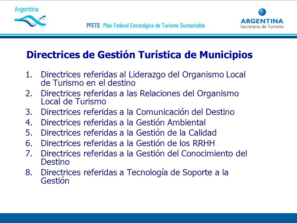 Directrices de Gestión Turística de Municipios 1.Directrices referidas al Liderazgo del Organismo Local de Turismo en el destino 2.Directrices referidas a las Relaciones del Organismo Local de Turismo 3.Directrices referidas a la Comunicación del Destino 4.Directrices referidas a la Gestión Ambiental 5.Directrices referidas a la Gestión de la Calidad 6.Directrices referidas a la Gestión de los RRHH 7.Directrices referidas a la Gestión del Conocimiento del Destino 8.Directrices referidas a Tecnología de Soporte a la Gestión
