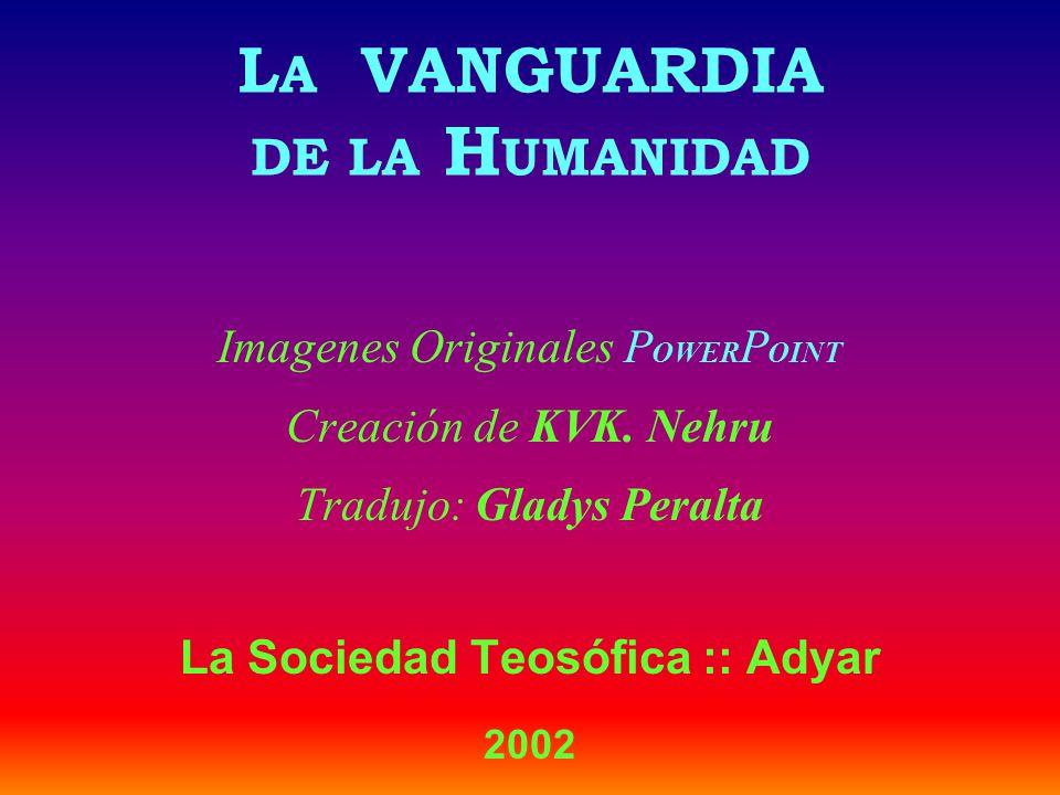 L A VANGUARDIA DE LA H UMANIDAD Imagenes Originales P OWER P OINT Creación de KVK. Nehru Tradujo: Gladys Peralta La Sociedad Teosófica :: Adyar 2002