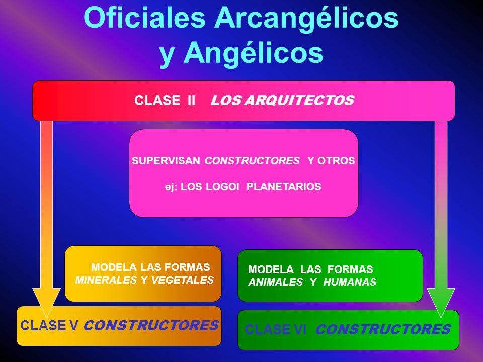 Oficiales Arcangélicos y Angélicos CLASE II LOS ARQUITECTOS SUPERVISAN CONSTRUCTORES Y OTROS ej: LOS LOGOI PLANETARIOS MODELA LAS FORMAS ANIMALES Y HU