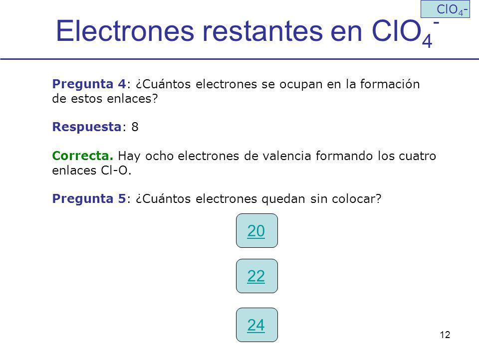 12 Electrones restantes en ClO 4 - ClO 4 - Pregunta 4: ¿Cuántos electrones se ocupan en la formación de estos enlaces? Respuesta: 8 Correcta. Hay ocho