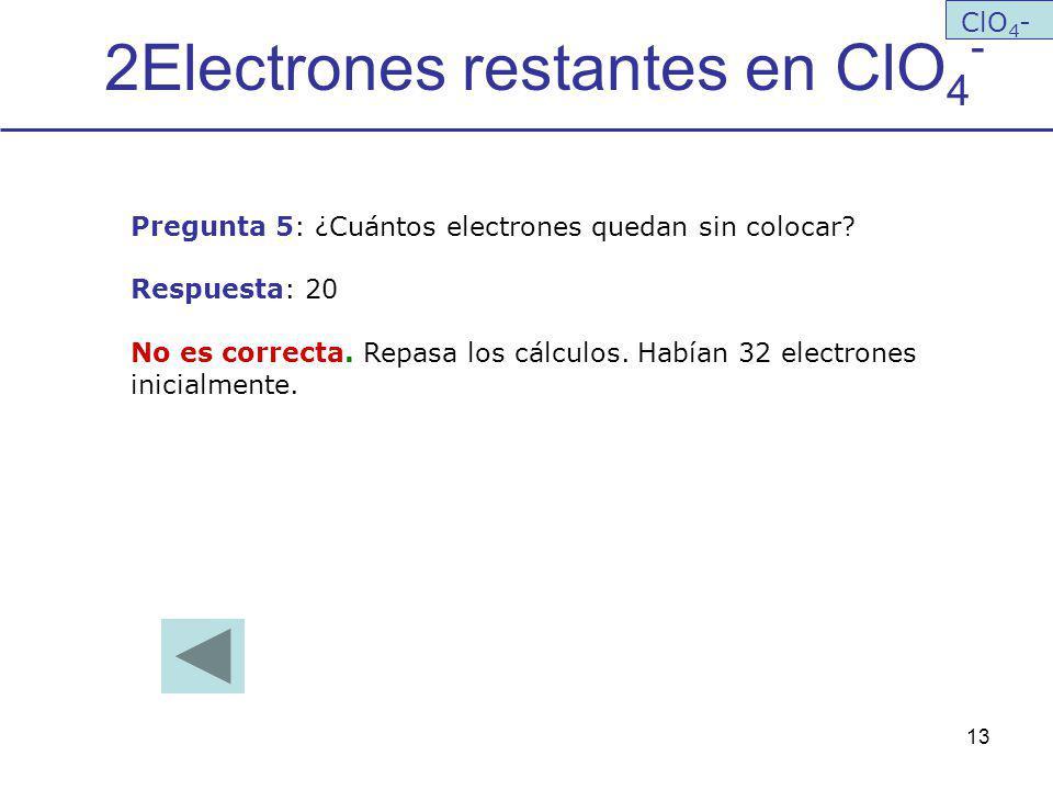 13 2Electrones restantes en ClO 4 - ClO 4 - Pregunta 5: ¿Cuántos electrones quedan sin colocar? Respuesta: 20 No es correcta. Repasa los cálculos. Hab