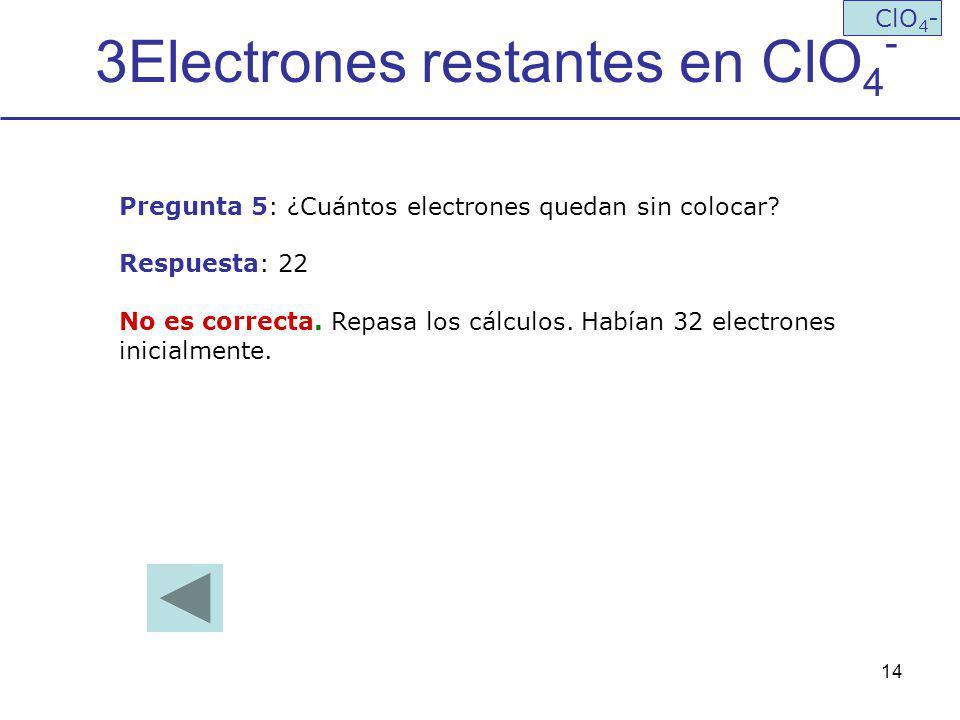 14 3Electrones restantes en ClO 4 - ClO 4 - Pregunta 5: ¿Cuántos electrones quedan sin colocar? Respuesta: 22 No es correcta. Repasa los cálculos. Hab