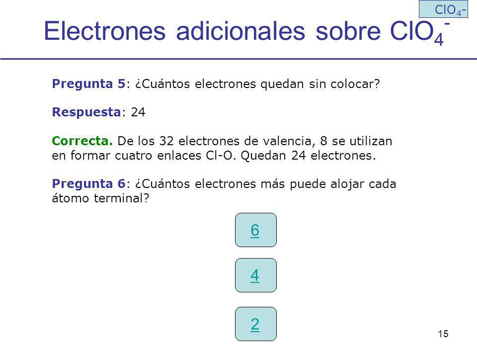 15 Electrones adicionales sobre ClO 4 - ClO 4 - Pregunta 5: ¿Cuántos electrones quedan sin colocar? Respuesta: 24 Correcta. De los 32 electrones de va