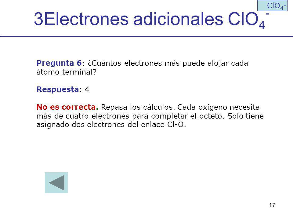 17 3Electrones adicionales ClO 4 - ClO 4 - Pregunta 6: ¿Cuántos electrones más puede alojar cada átomo terminal? Respuesta: 4 No es correcta. Repasa l
