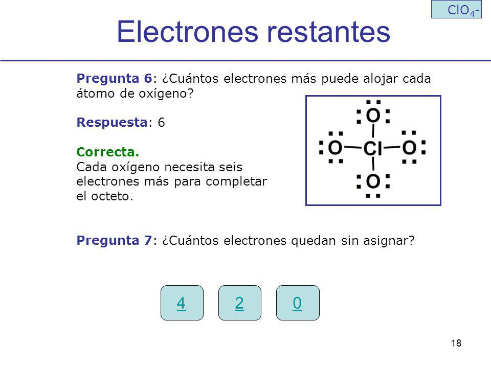 18 Electrones restantes ClO 4 - Pregunta 6: ¿Cuántos electrones más puede alojar cada átomo de oxígeno? Respuesta: 6 Correcta. Cada oxígeno necesita s