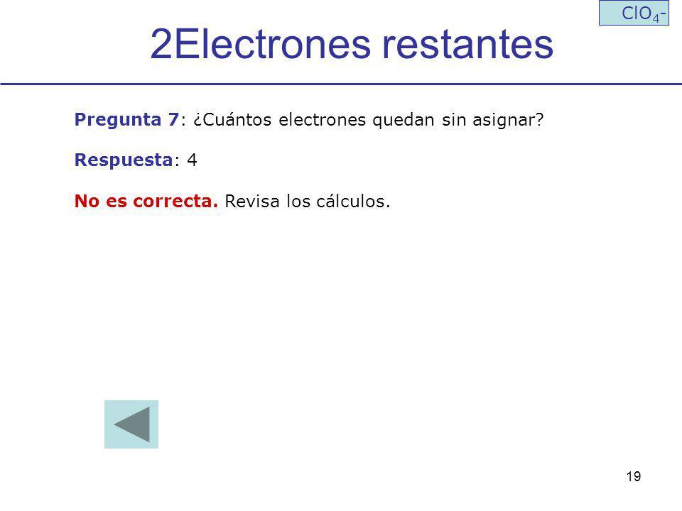 19 2Electrones restantes ClO 4 - Pregunta 7: ¿Cuántos electrones quedan sin asignar? Respuesta: 4 No es correcta. Revisa los cálculos.