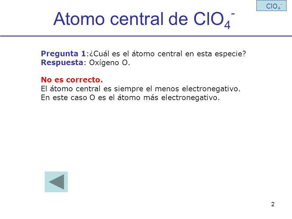 2 Atomo central de ClO 4 - ClO 4 - Pregunta 1:¿Cuál es el átomo central en esta especie? Respuesta: Oxígeno O. No es correcto. El átomo central es sie