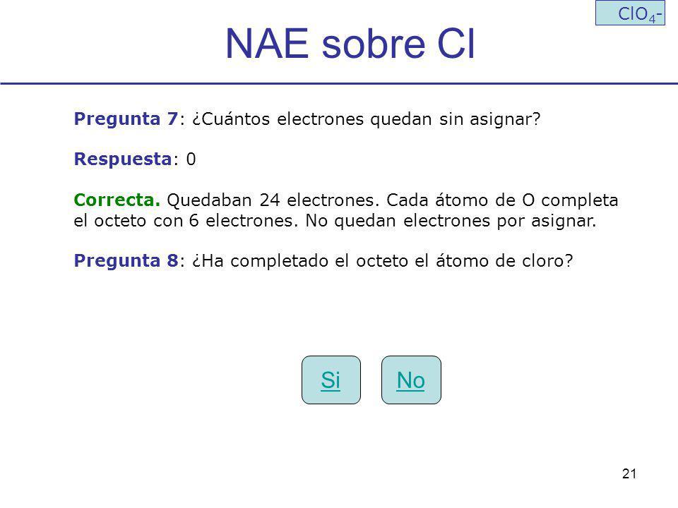 21 NAE sobre Cl ClO 4 - Pregunta 7: ¿Cuántos electrones quedan sin asignar? Respuesta: 0 Correcta. Quedaban 24 electrones. Cada átomo de O completa el