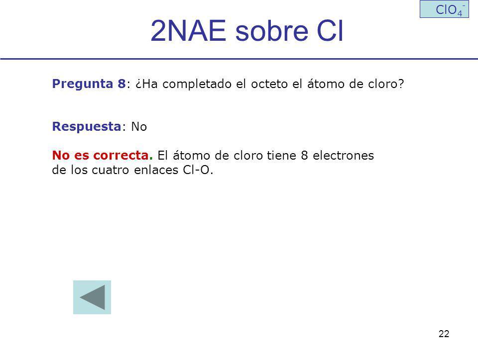 22 2NAE sobre Cl ClO 4 - Pregunta 8: ¿Ha completado el octeto el átomo de cloro? Respuesta: No No es correcta. El átomo de cloro tiene 8 electrones de
