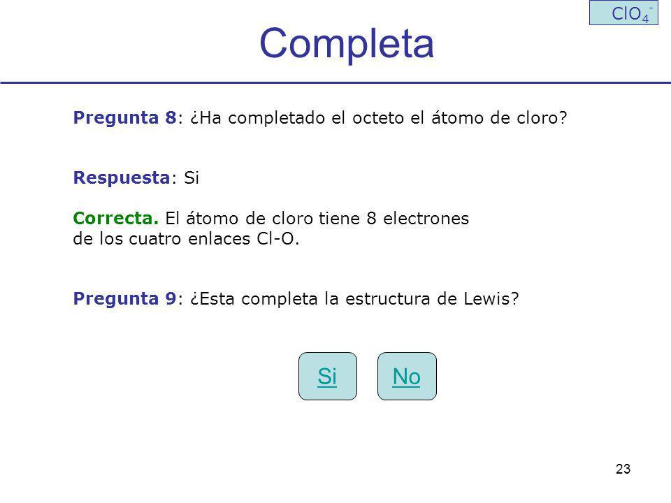 23 Completa ClO 4 - Pregunta 8: ¿Ha completado el octeto el átomo de cloro? Respuesta: Si Correcta. El átomo de cloro tiene 8 electrones de los cuatro