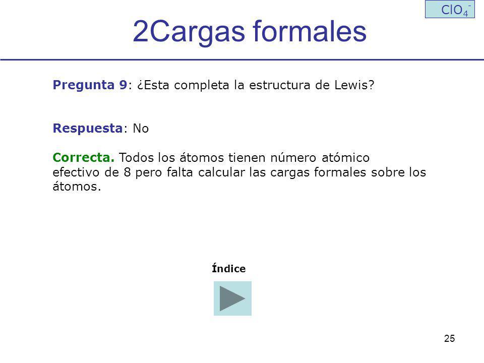 25 2Cargas formales ClO 4 - Pregunta 9: ¿Esta completa la estructura de Lewis? Respuesta: No Correcta. Todos los átomos tienen número atómico efectivo