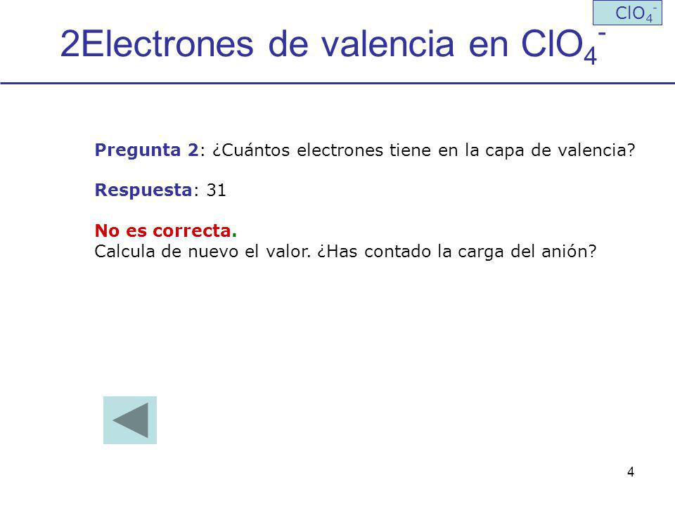 4 2Electrones de valencia en ClO 4 - ClO 4 - Pregunta 2: ¿Cuántos electrones tiene en la capa de valencia? Respuesta: 31 No es correcta. Calcula de nu