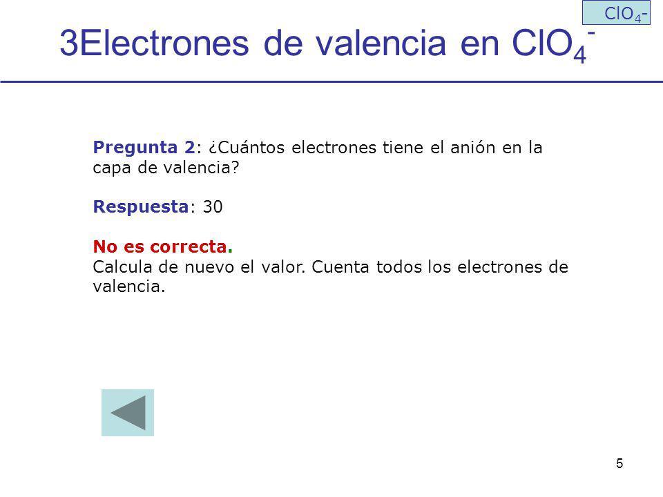 5 3Electrones de valencia en ClO 4 - ClO 4 - Pregunta 2: ¿Cuántos electrones tiene el anión en la capa de valencia? Respuesta: 30 No es correcta. Calc