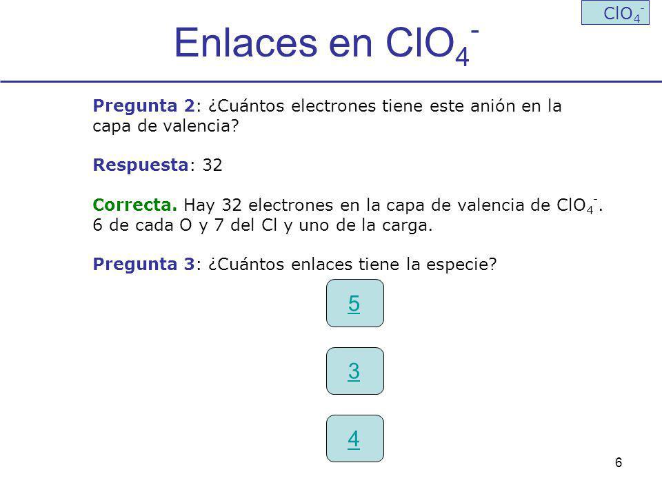 6 Enlaces en ClO 4 - ClO 4 - Pregunta 2: ¿Cuántos electrones tiene este anión en la capa de valencia? Respuesta: 32 Correcta. Hay 32 electrones en la