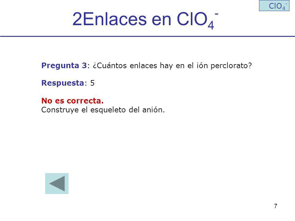 7 2Enlaces en ClO 4 - ClO 4 - Pregunta 3: ¿Cuántos enlaces hay en el ión perclorato? Respuesta: 5 No es correcta. Construye el esqueleto del anión.