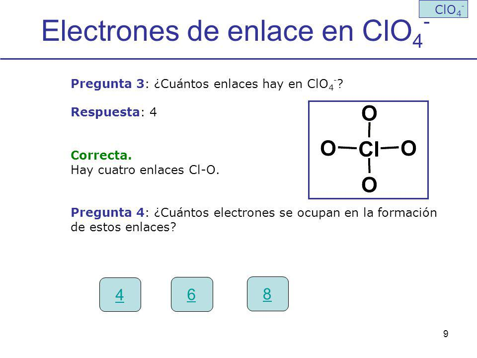 9 Electrones de enlace en ClO 4 - ClO 4 - Pregunta 3: ¿Cuántos enlaces hay en ClO 4 - ? Respuesta: 4 Correcta. Hay cuatro enlaces Cl-O. Pregunta 4: ¿C