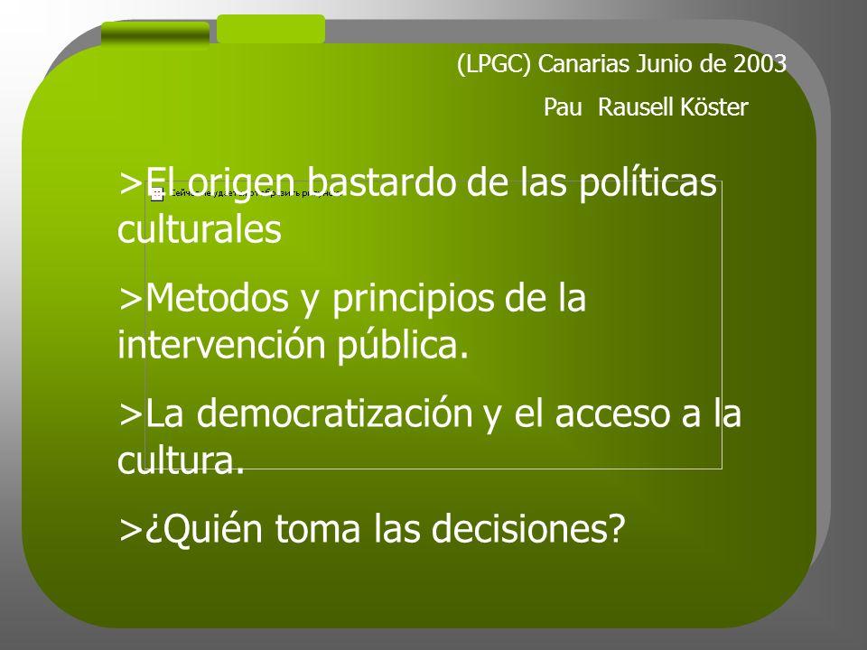(LPGC) Canarias Junio de 2003 Pau Rausell Köster >El origen bastardo de las políticas culturales >Metodos y principios de la intervención pública.