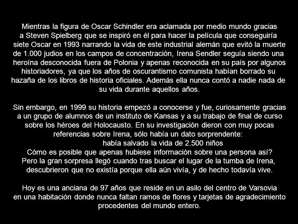 Mientras la figura de Oscar Schindler era aclamada por medio mundo gracias a Steven Spielberg que se inspiró en él para hacer la película que conseguiría siete Oscar en 1993 narrando la vida de este industrial alemán que evitó la muerte de 1.000 judios en los campos de concentración, Irena Sendler seguía siendo una heroína desconocida fuera de Polonia y apenas reconocida en su país por algunos historiadores, ya que los años de oscurantismo comunista habían borrado su hazaña de los libros de historia oficiales.