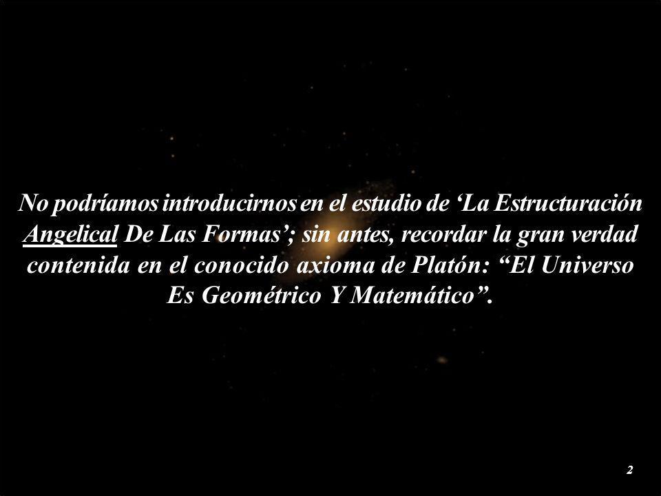 No podríamos introducirnos en el estudio de La Estructuración Angelical De Las Formas; sin antes, recordar la gran verdad contenida en el conocido axioma de Platón: El Universo Es Geométrico Y Matemático.