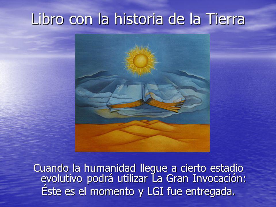 Libro con la historia de la Tierra Cuando la humanidad llegue a cierto estadio evolutivo podrá utilizar La Gran Invocación: Éste es el momento y LGI f