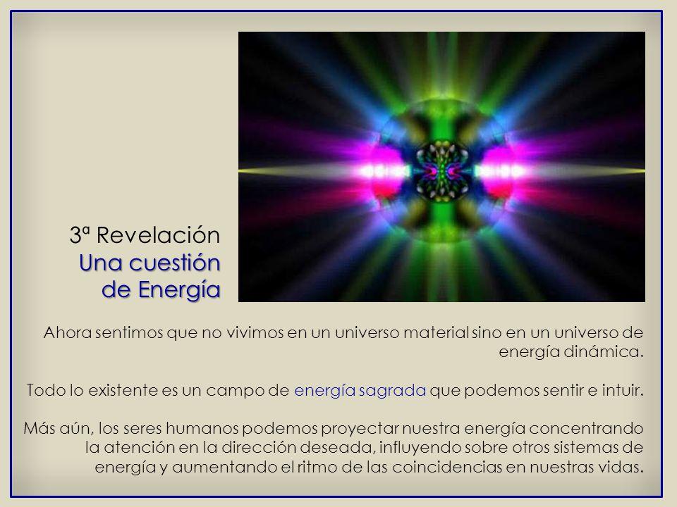 Una cuestión 3ª Revelación Una cuestión de Energía Ahora sentimos que no vivimos en un universo material sino en un universo de energía dinámica.