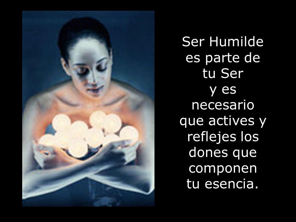 Ser Humilde es parte de tu Ser y es necesario que actives y reflejes los dones que componen tu esencia.