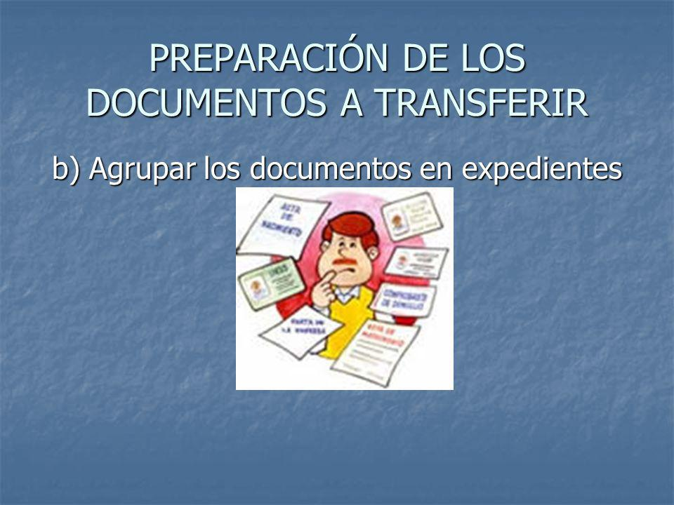 PREPARACIÓN DE LOS DOCUMENTOS A TRANSFERIR b) Agrupar los documentos en expedientes