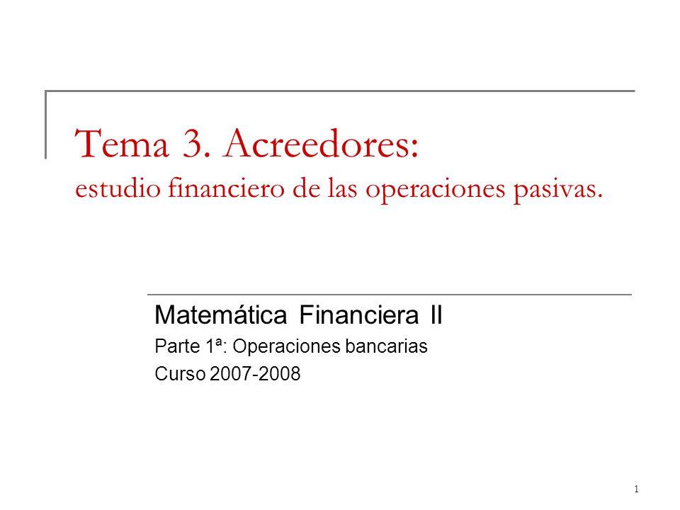 1 Tema 3. Acreedores: estudio financiero de las operaciones pasivas. Matemática Financiera II Parte 1ª: Operaciones bancarias Curso 2007-2008