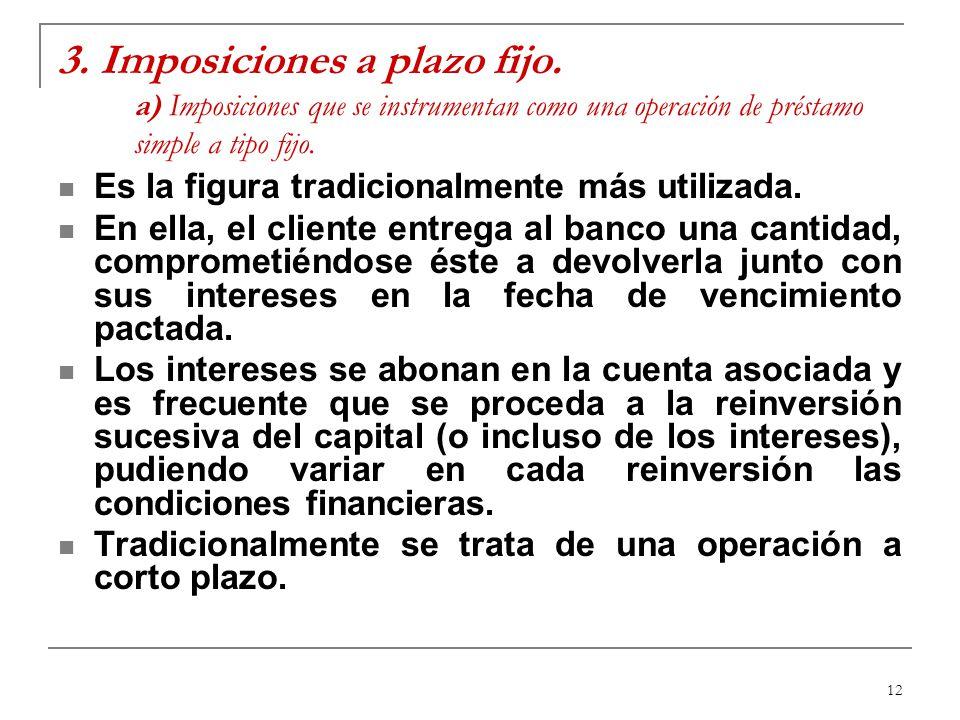 12 3. Imposiciones a plazo fijo. a) Imposiciones que se instrumentan como una operación de préstamo simple a tipo fijo. Es la figura tradicionalmente