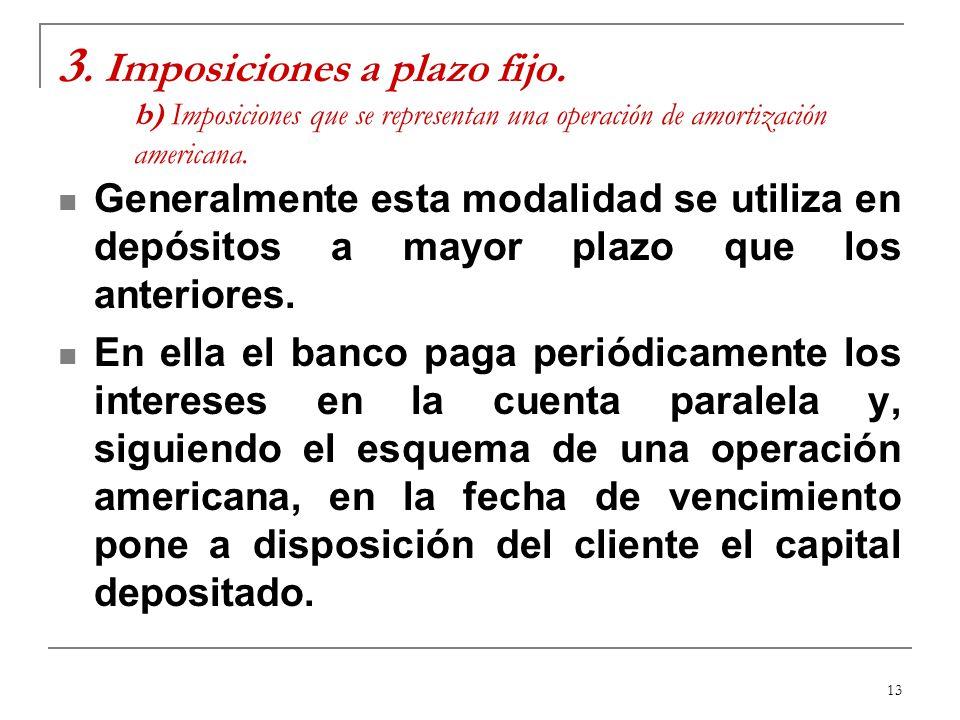 13 3. Imposiciones a plazo fijo. b) Imposiciones que se representan una operación de amortización americana. Generalmente esta modalidad se utiliza en