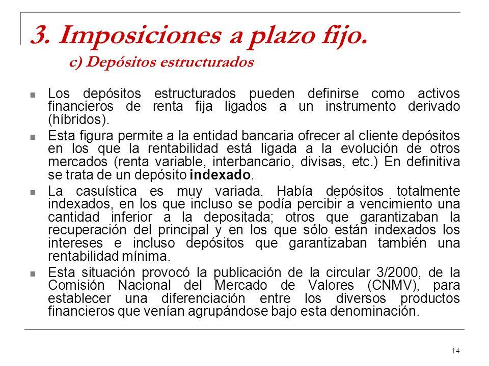 14 3. Imposiciones a plazo fijo. c) Depósitos estructurados Los depósitos estructurados pueden definirse como activos financieros de renta fija ligado