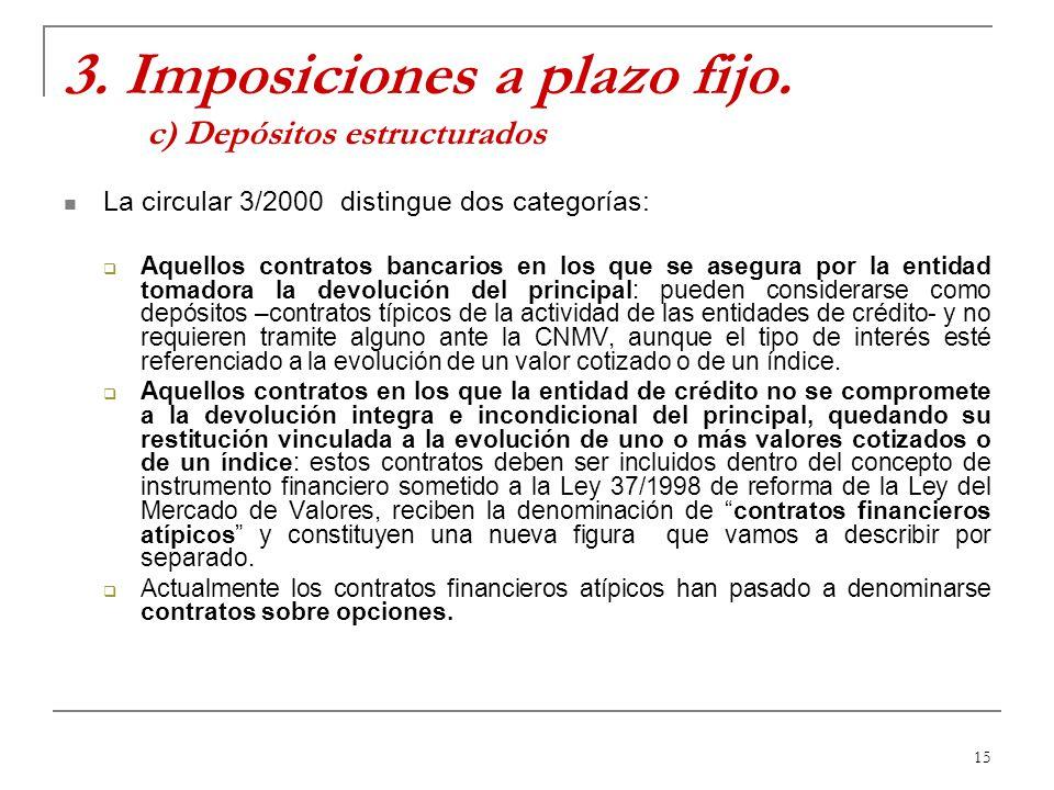 15 3. Imposiciones a plazo fijo. c) Depósitos estructurados La circular 3/2000 distingue dos categorías: Aquellos contratos bancarios en los que se as