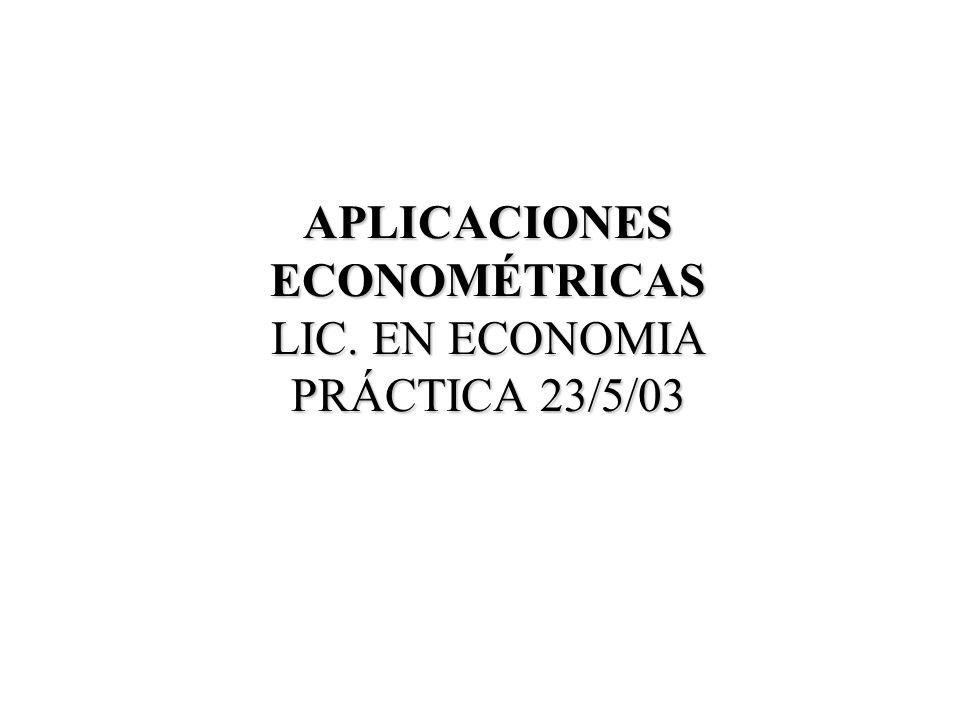 APLICACIONES ECONOMÉTRICAS LIC. EN ECONOMIA PRÁCTICA 23/5/03