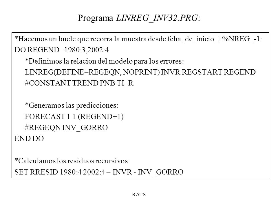 Programa LINREG_INV32.PRG: RATS *Calculamos los valores de la serie del test BIGW *Medinate la acumulación de los valores de los resíduos recursivos *reescalados por una proporción de la varianza: SET W 1980:4 2002:4 = RRESID/SQRT(VAR/93) ACCUMULATE W 1980:4 2002:4 BIGW *Calculamos las bandas de fluctuación del 5%: COMPUTE FACTOR = 0.948*SQRT(90) SET UPPER 1980:4 2002:4 = FACTOR*(1+3.0*(T-1980:4)/(90)) SET LOWER = - UPPER *Realizamos el gráfico: GRAPH(HEADER= CUSUM TEST ) 3 #BIGW 1980:4 2002:4 #UPPER 1980:4 2002:4 2 #LOWER 1980:4 2002:4 2