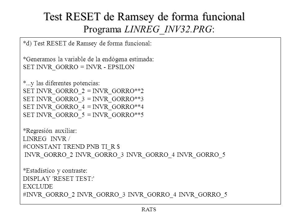 RATS *d) Test RESET de Ramsey de forma funcional: *Generamos la variable de la endógena estimada: SET INVR_GORRO = INVR - EPSILON *...y las diferentes potencias: SET INVR_GORRO_2 = INVR_GORRO**2 SET INVR_GORRO_3 = INVR_GORRO**3 SET INVR_GORRO_4 = INVR_GORRO**4 SET INVR_GORRO_5 = INVR_GORRO**5 *Regresión auxiliar: LINREG INVR / #CONSTANT TREND PNB TI_R $ INVR_GORRO_2 INVR_GORRO_3 INVR_GORRO_4 INVR_GORRO_5 *Estadístico y contraste: DISPLAY RESET TEST: EXCLUDE #INVR_GORRO_2 INVR_GORRO_3 INVR_GORRO_4 INVR_GORRO_5 Programa LINREG_INV32.PRG: Test RESET de Ramsey de forma funcional