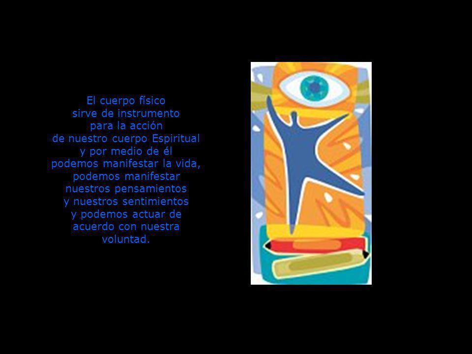 El cuerpo físico sirve de instrumento para la acción de nuestro cuerpo Espiritual y por medio de él podemos manifestar la vida, podemos manifestar nuestros pensamientos y nuestros sentimientos y podemos actuar de acuerdo con nuestra voluntad.