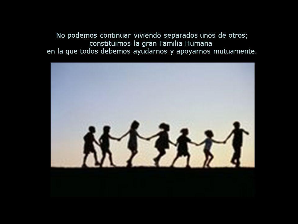 No podemos continuar viviendo separados unos de otros; constituimos la gran Familia Humana en la que todos debemos ayudarnos y apoyarnos mutuamente.