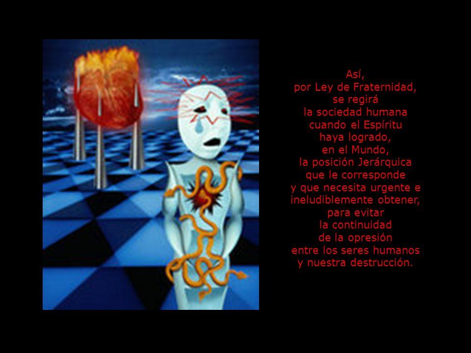 Así, por Ley de Fraternidad, se regirá la sociedad humana cuando el Espíritu haya logrado, en el Mundo, la posición Jerárquica que le corresponde y que necesita urgente e ineludiblemente obtener, para evitar la continuidad de la opresión entre los seres humanos y nuestra destrucción.