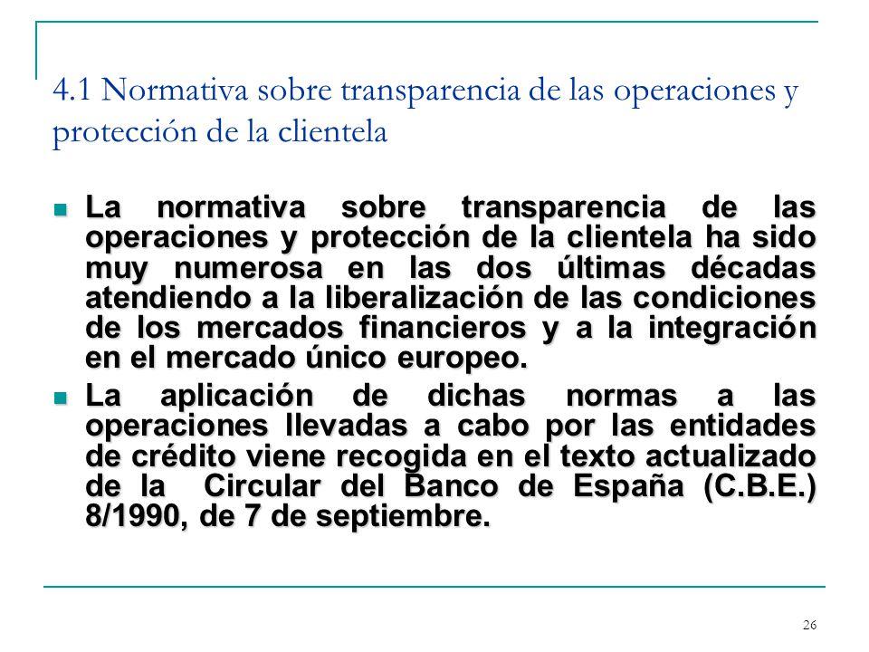 26 4.1 Normativa sobre transparencia de las operaciones y protección de la clientela La normativa sobre transparencia de las operaciones y protección de la clientela ha sido muy numerosa en las dos últimas décadas atendiendo a la liberalización de las condiciones de los mercados financieros y a la integración en el mercado único europeo.