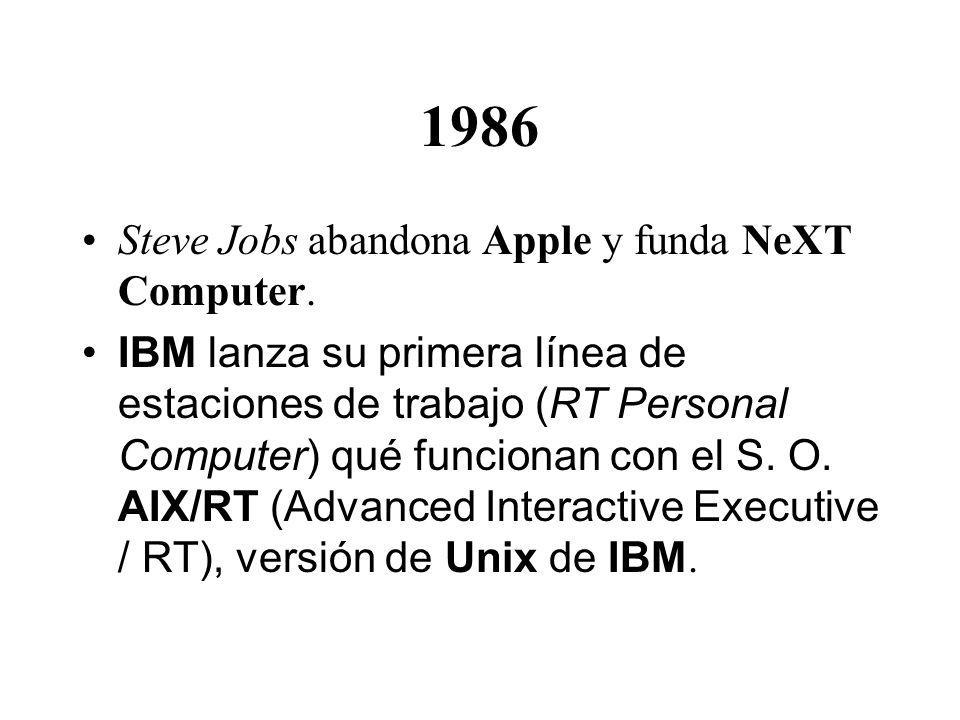 1986 Steve Jobs abandona Apple y funda NeXT Computer. IBM lanza su primera línea de estaciones de trabajo (RT Personal Computer) qué funcionan con el