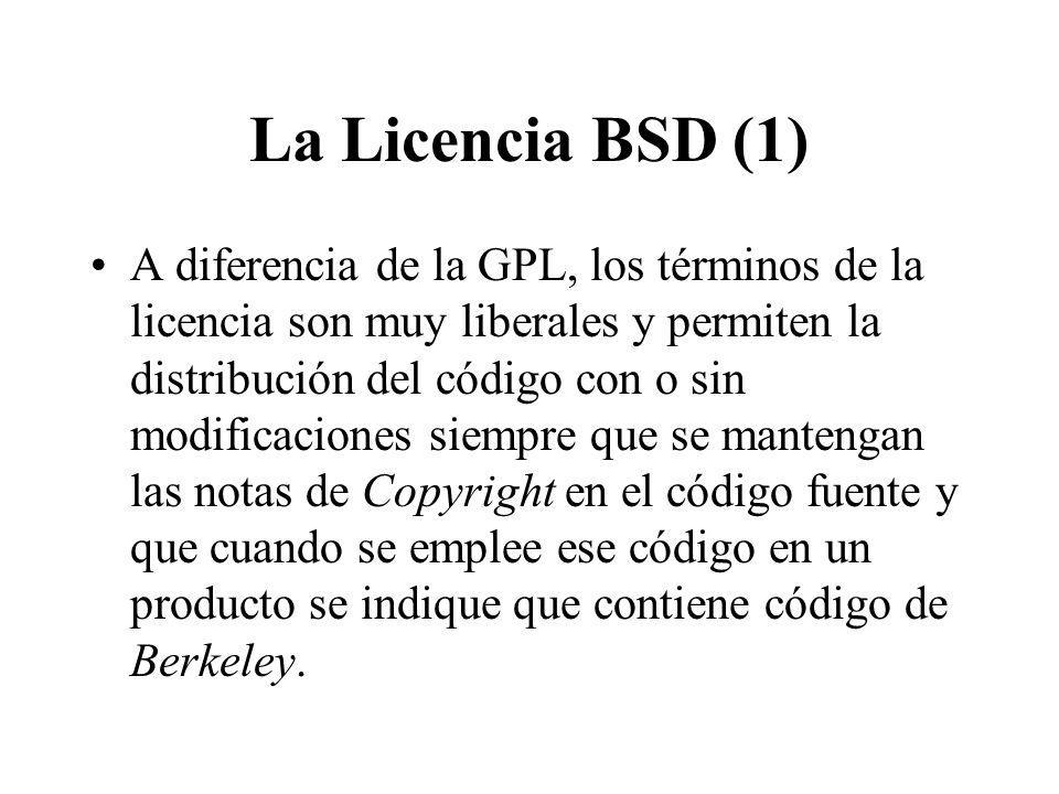 La Licencia BSD (1) A diferencia de la GPL, los términos de la licencia son muy liberales y permiten la distribución del código con o sin modificaciones siempre que se mantengan las notas de Copyright en el código fuente y que cuando se emplee ese código en un producto se indique que contiene código de Berkeley.
