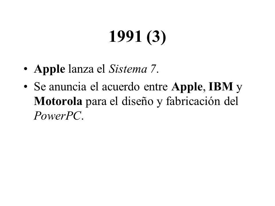 1991 (3) Apple lanza el Sistema 7. Se anuncia el acuerdo entre Apple, IBM y Motorola para el diseño y fabricación del PowerPC.