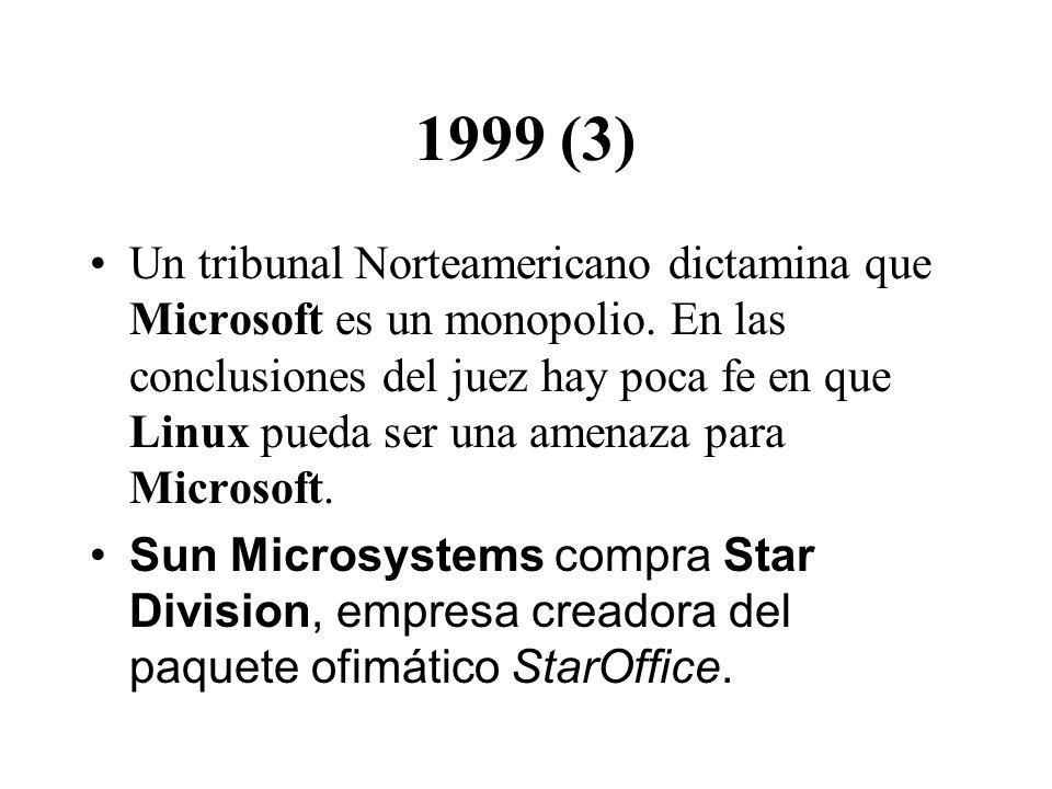 1999 (3) Un tribunal Norteamericano dictamina que Microsoft es un monopolio. En las conclusiones del juez hay poca fe en que Linux pueda ser una amena