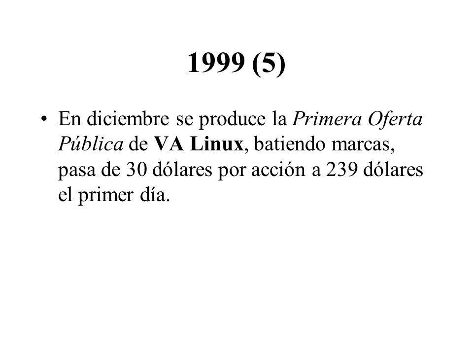 1999 (5) En diciembre se produce la Primera Oferta Pública de VA Linux, batiendo marcas, pasa de 30 dólares por acción a 239 dólares el primer día.