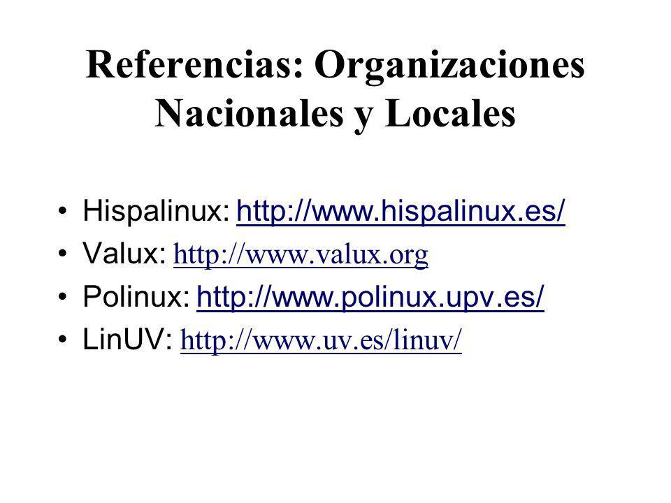 Referencias: Organizaciones Nacionales y Locales Hispalinux: http://www.hispalinux.es/http://www.hispalinux.es/ Valux: http://www.valux.org http://www.valux.org Polinux: http://www.polinux.upv.es/http://www.polinux.upv.es/ LinUV: http://www.uv.es/linuv/ http://www.uv.es/linuv/