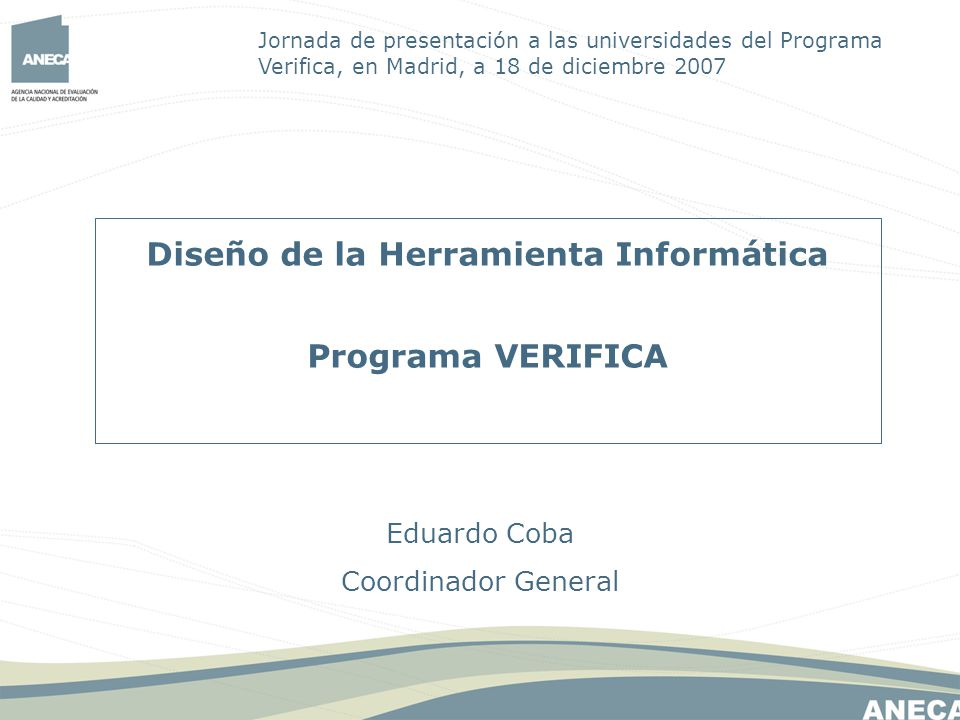 Diseño de la Herramienta Informática Programa VERIFICA Eduardo Coba Coordinador General Jornada de presentación a las universidades del Programa Verifica, en Madrid, a 18 de diciembre 2007