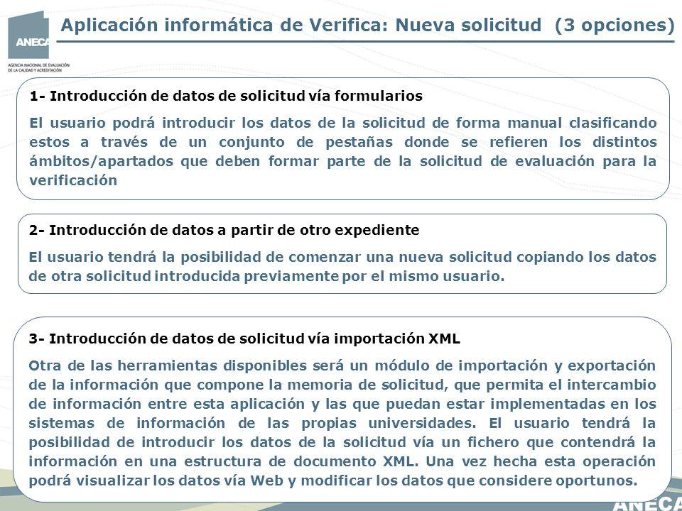 1- Introducción de datos de solicitud vía formularios El usuario podrá introducir los datos de la solicitud de forma manual clasificando estos a través de un conjunto de pestañas donde se refieren los distintos ámbitos/apartados que deben formar parte de la solicitud de evaluación para la verificación 3- Introducción de datos de solicitud vía importación XML Otra de las herramientas disponibles será un módulo de importación y exportación de la información que compone la memoria de solicitud, que permita el intercambio de información entre esta aplicación y las que puedan estar implementadas en los sistemas de información de las propias universidades.