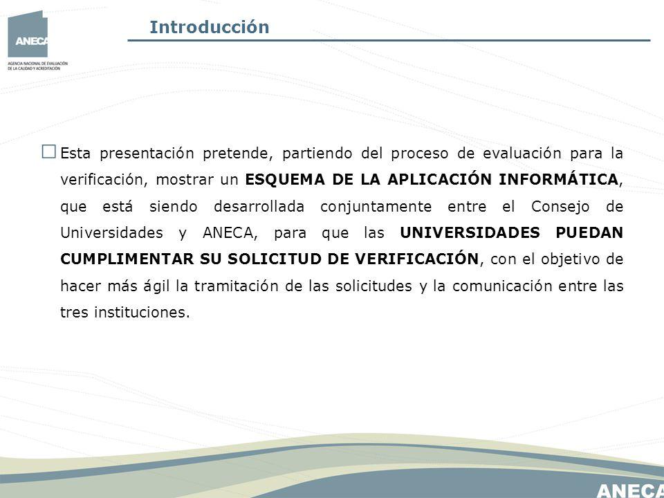 Introducción Esta presentación pretende, partiendo del proceso de evaluación para la verificación, mostrar un ESQUEMA DE LA APLICACIÓN INFORMÁTICA, que está siendo desarrollada conjuntamente entre el Consejo de Universidades y ANECA, para que las UNIVERSIDADES PUEDAN CUMPLIMENTAR SU SOLICITUD DE VERIFICACIÓN, con el objetivo de hacer más ágil la tramitación de las solicitudes y la comunicación entre las tres instituciones.